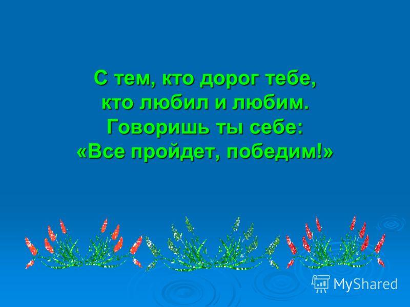 С тем, кто дорог тебе, кто любил и любим. Говоришь ты себе: «Все пройдет, победим!»