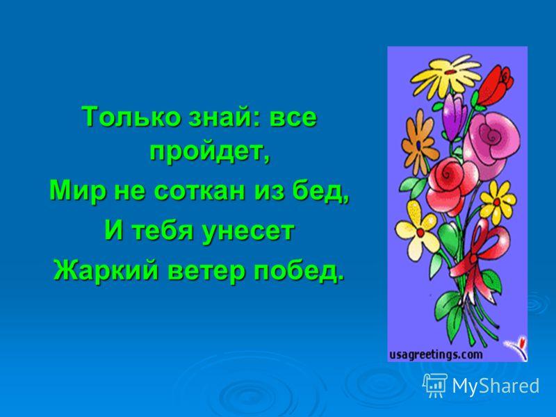 Только знай: все пройдет, Мир не соткан из бед, И тебя унесет Жаркий ветер побед.
