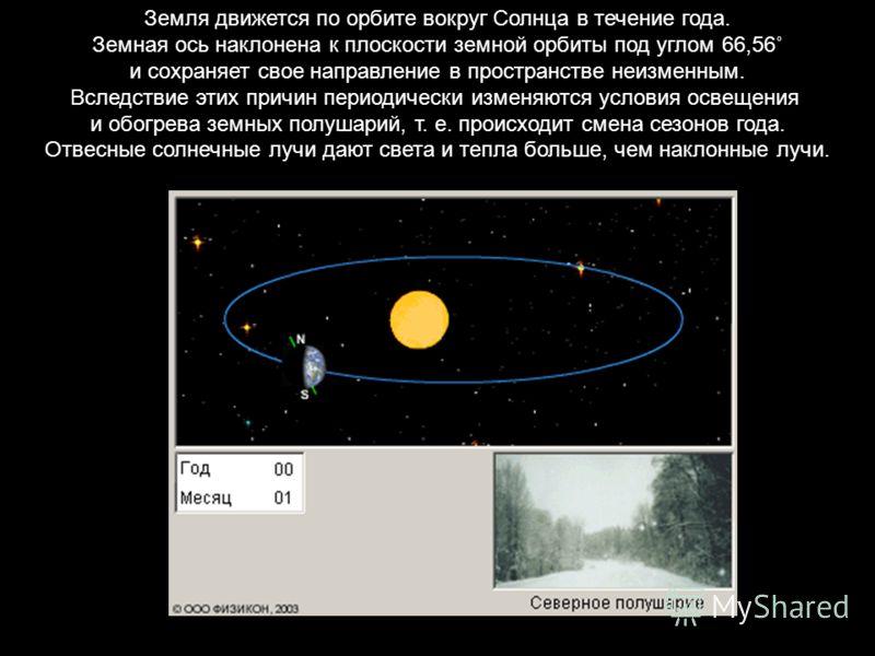 Земля движется по орбите вокруг Солнца в течение года. Земная ось наклонена к плоскости земной орбиты под углом 66,56˚ и сохраняет свое направление в пространстве неизменным. Вследствие этих причин периодически изменяются условия освещения и обогрева