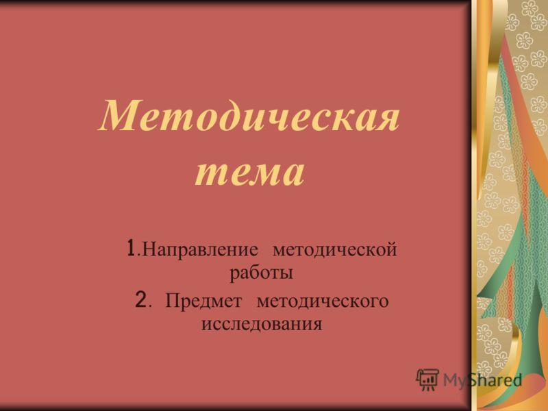 Методическая тема 1. Направление методической работы 2. Предмет методического исследования