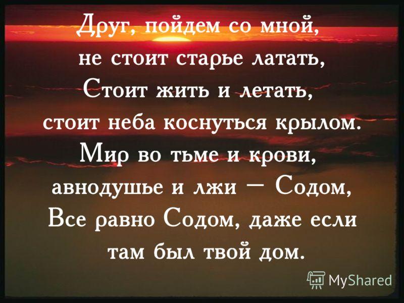 Друг, пойдем со мной, не стоит старье латать, Стоит жить и летать, стоит неба коснуться крылом. Мир во тьме и крови, авнодушье и лжи – Содом, Все равно Содом, даже если там был твой дом.