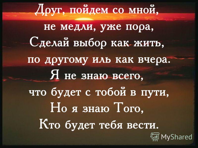 Друг, пойдем со мной, не медли, уже пора, Сделай выбор как жить, по другому иль как вчера. Я не знаю всего, что будет с тобой в пути, Но я знаю Того, Кто будет тебя вести.