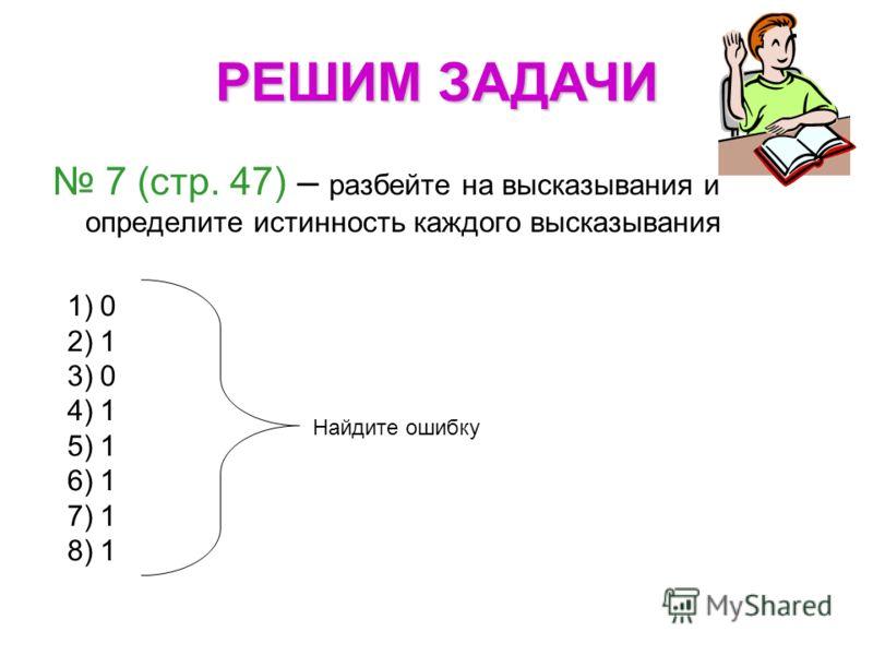 7 (стр. 47) – разбейте на высказывания и определите истинность каждого высказывания 1)0 2)1 3)0 4)1 5)1 6)1 7)1 8)1 Найдите ошибку РЕШИМ ЗАДАЧИ