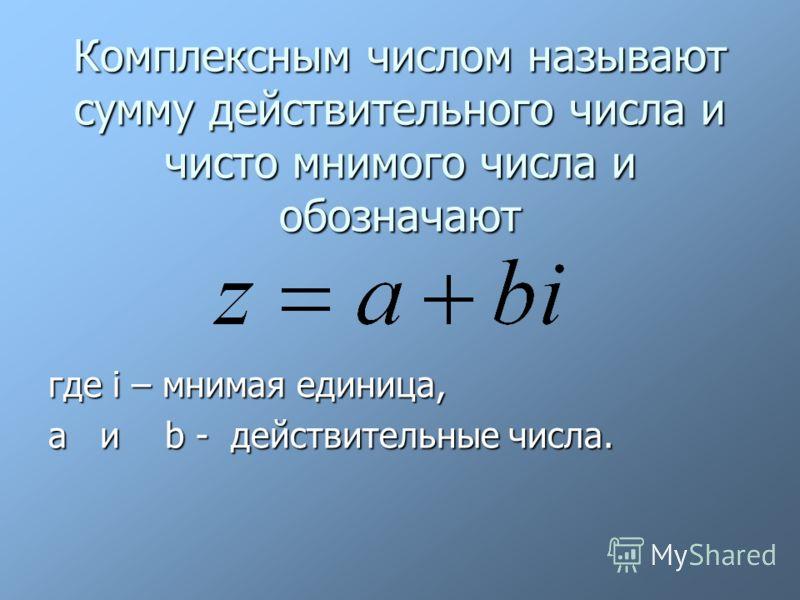 Комплексным числом называют сумму действительного числа и чисто мнимого числа и обозначают где i – мнимая единица, a и b - действительные числа.