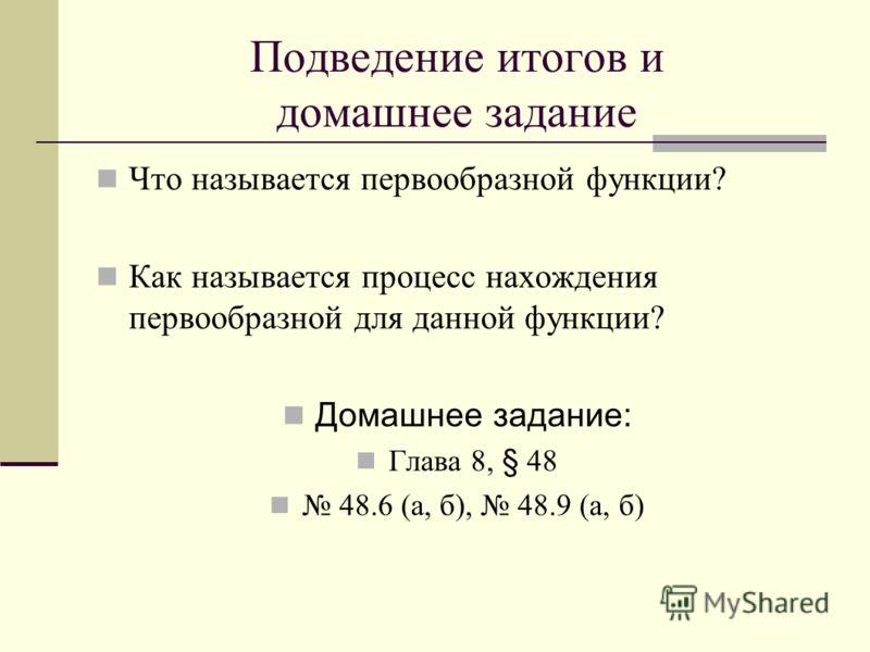 Подведение итогов и домашнее задание Что называется первообразной функции? Как называется процесс нахождения первообразной для данной функции? Домашнее задание: Глава 8, § 48 48.6 (а, б), 48.9 (а, б)