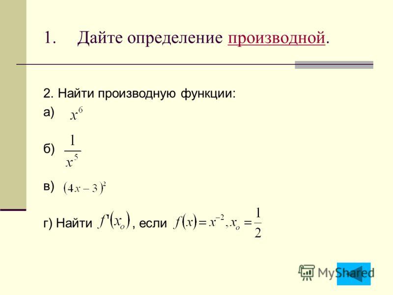 1.Дайте определение производной.производной 2. Найти производную функции: а) б) в) г) Найти, если
