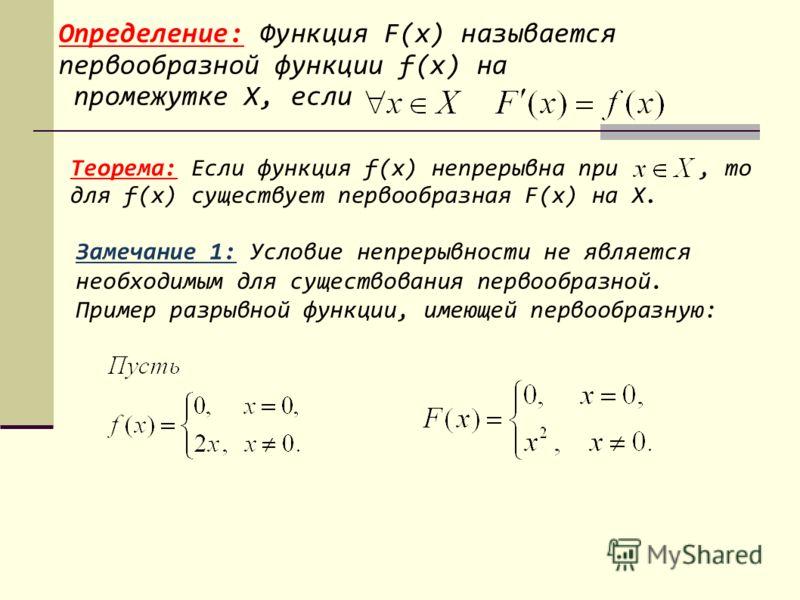 Определение: Функция F(х) называется первообразной функции f(х) на промежутке Х, если Теорема: Если функция f(х) непрерывна при, то для f(х) существует первообразная F(х) на Х. Замечание 1: Условие непрерывности не является необходимым для существова