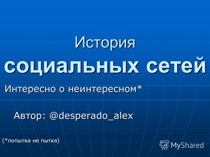 История социальных сетей Интересно о неинтересном* Автор: @desperado_alex (*попытка не пытка)