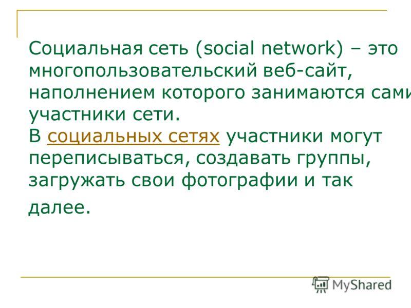 Социальная сеть (social network) – это многопользовательский веб-сайт, наполнением которого занимаются сами участники сети. В социальных сетях участники могут переписываться, создавать группы, загружать свои фотографии и так далее.социальных сетях