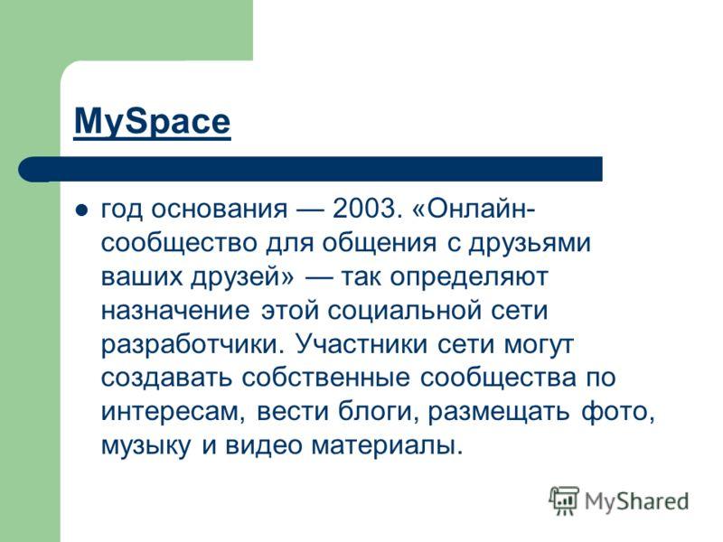 MySpace год основания 2003. «Онлайн- сообщество для общения с друзьями ваших друзей» так определяют назначение этой социальной сети разработчики. Участники сети могут создавать собственные сообщества по интересам, вести блоги, размещать фото, музыку