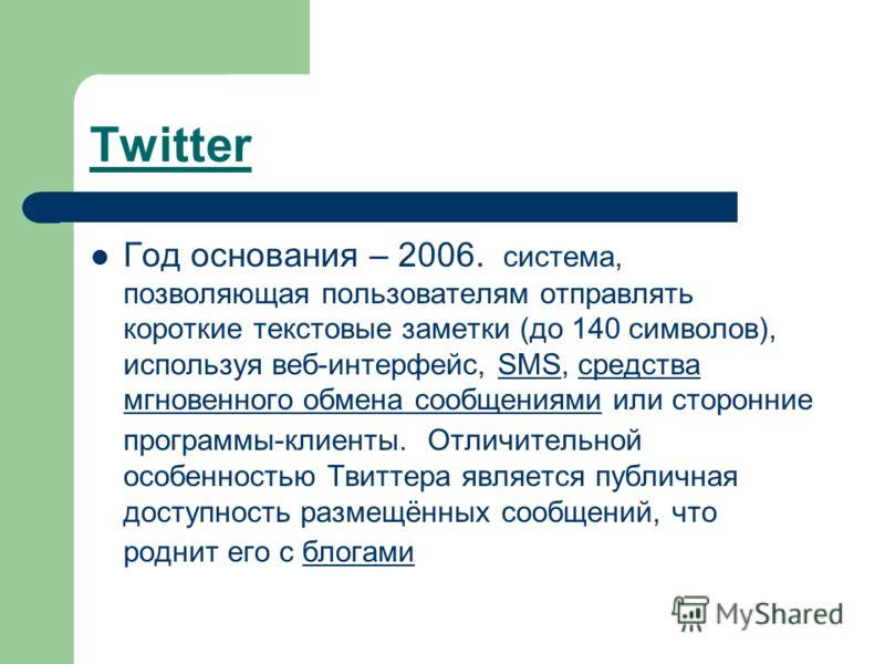 Twitter Год основания – 2006. система, позволяющая пользователям отправлять короткие текстовые заметки (до 140 символов), используя веб-интерфейс, SMS, средства мгновенного обмена сообщениями или сторонние программы-клиенты. Отличительной особенность