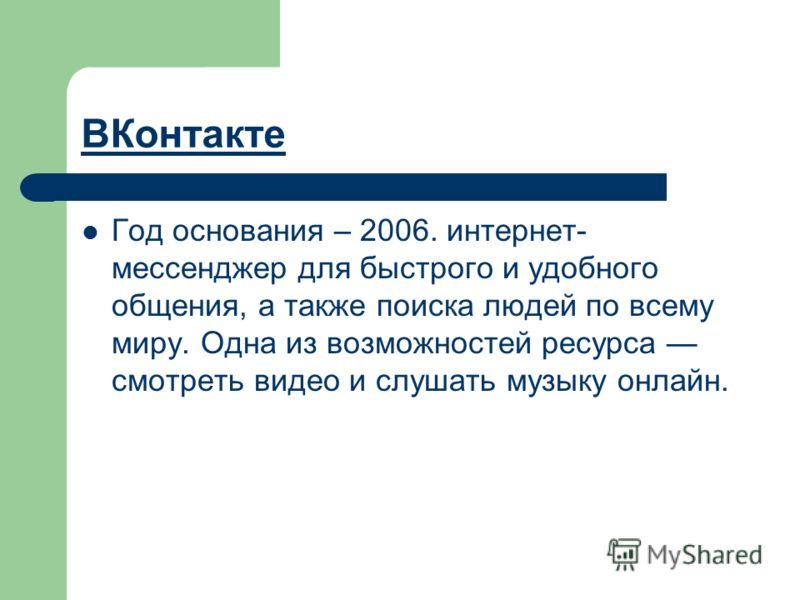 ВКонтакте Год основания – 2006. интернет- мессенджер для быстрого и удобного общения, а также поиска людей по всему миру. Одна из возможностей ресурса смотреть видео и слушать музыку онлайн.