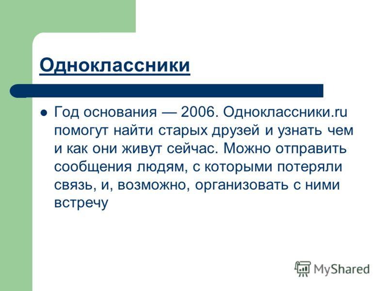 Одноклассники Год основания 2006. Одноклассники.ru помогут найти старых друзей и узнать чем и как они живут сейчас. Можно отправить сообщения людям, с которыми потеряли связь, и, возможно, организовать с ними встречу