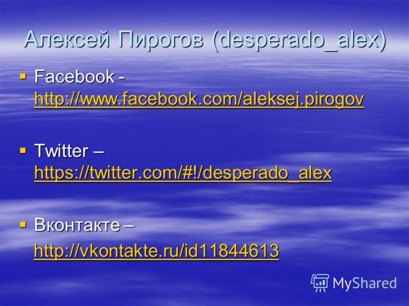 Алексей Пирогов (desperado_alex) Facebook - http://www.facebook.com/aleksej.pirogov Facebook - http://www.facebook.com/aleksej.pirogov http://www.facebook.com/aleksej.pirogov Twitter – https://twitter.com/#!/desperado_alex Twitter – https://twitter.c