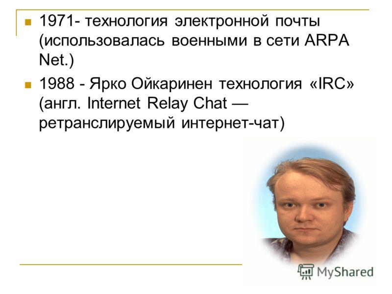 1971- технология электронной почты (использовалась военными в сети ARPA Net.) 1988 - Ярко Ойкаринен технология «IRC» (англ. Internet Relay Chat ретранслируемый интернет-чат)