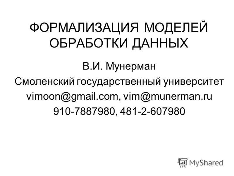 ФОРМАЛИЗАЦИЯ МОДЕЛЕЙ ОБРАБОТКИ ДАННЫХ В.И. Мунерман Смоленский государственный университет vimoon@gmail.com, vim@munerman.ru 910-7887980, 481-2-607980
