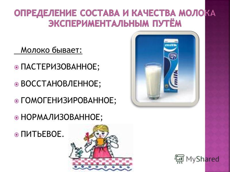 Молоко бывает: ПАСТЕРИЗОВАННОЕ; ВОССТАНОВЛЕННОЕ; ГОМОГЕНИЗИРОВАННОЕ; НОРМАЛИЗОВАННОЕ; ПИТЬЕВОЕ.
