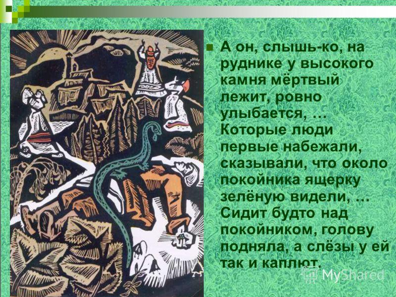 А он, слышь-ко, на руднике у высокого камня мёртвый лежит, ровно улыбается, … Которые люди первые набежали, сказывали, что около покойника ящерку зелёную видели, … Сидит будто над покойником, голову подняла, а слёзы у ей так и каплют.