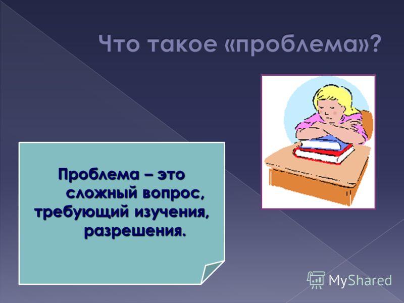 Проблема – это сложный вопрос, требующий изучения, разрешения.