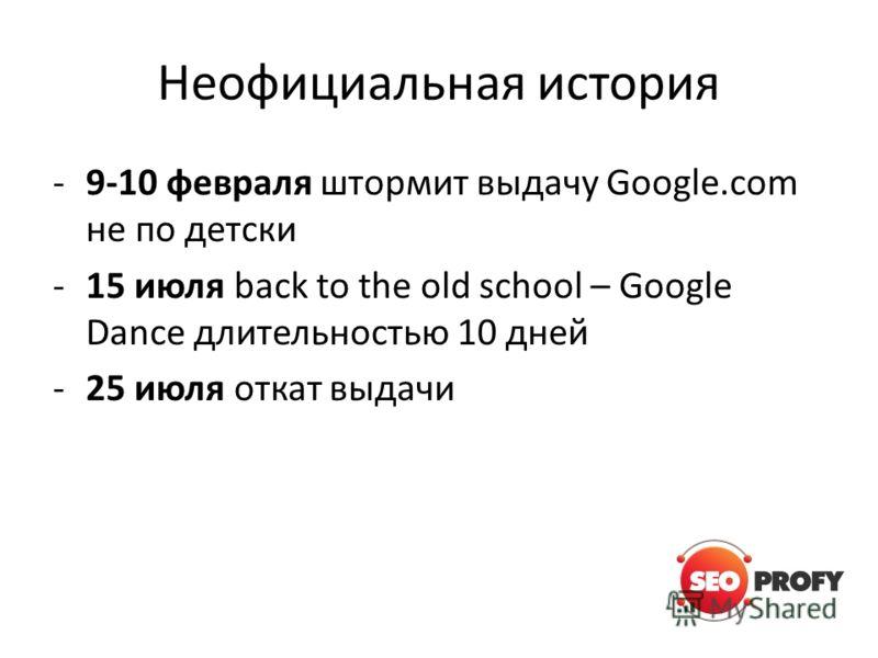 Неофициальная история -9-10 февраля штормит выдачу Google.com не по детски -15 июля back to the old school – Google Dance длительностью 10 дней -25 июля откат выдачи