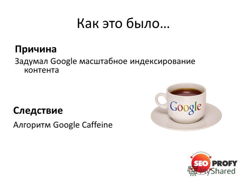 Как это было… Причина Задумал Google масштабное индексирование контента Следствие Алгоритм Google Caffeine
