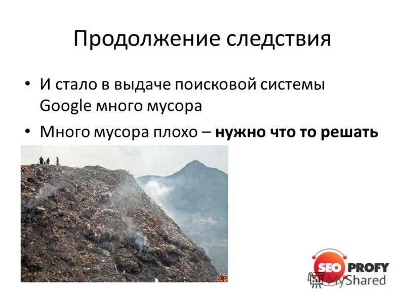 Продолжение следствия И стало в выдаче поисковой системы Google много мусора Много мусора плохо – нужно что то решать