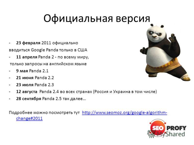 Официальная версия -23 февраля 2011 официально вводиться Google Panda только в США -11 апреля Panda 2 - по всему миру, только запросы на английском языке -9 мая Panda 2.1 -21 июня Panda 2.2 -23 июля Panda 2.3 -12 августа Panda 2.4 во всех странах (Ро