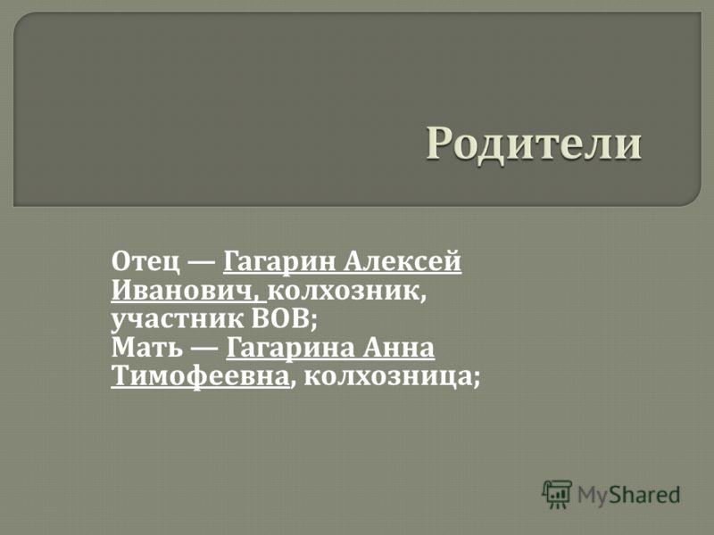 Родители Отец Гагарин Алексей Иванович, колхозник, участник ВОВ ; Мать Гагарина Анна Тимофеевна, колхозница ;