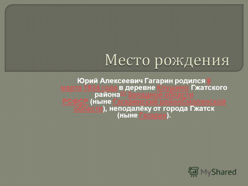 Место рождения Юрий Алексеевич Гагарин родился 9 марта 1934 года в деревне Клушино Гжатского района [2] Западной области РСФСР (ныне Гагаринский районСмоленской области), неподалёку от города Гжатск (ныне Гагарин). 9 марта 1934 года Клушино [2] Запад