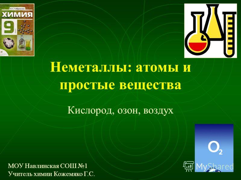Неметаллы: атомы и простые вещества Кислород, озон, воздух МОУ Навлинская СОШ 1 Учитель химии Кожемяко Г.С.