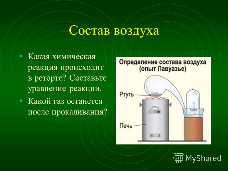 Состав воздуха Какая химическая реакция происходит в реторте? Составьте уравнение реакции. Какой газ останется после прокаливания?