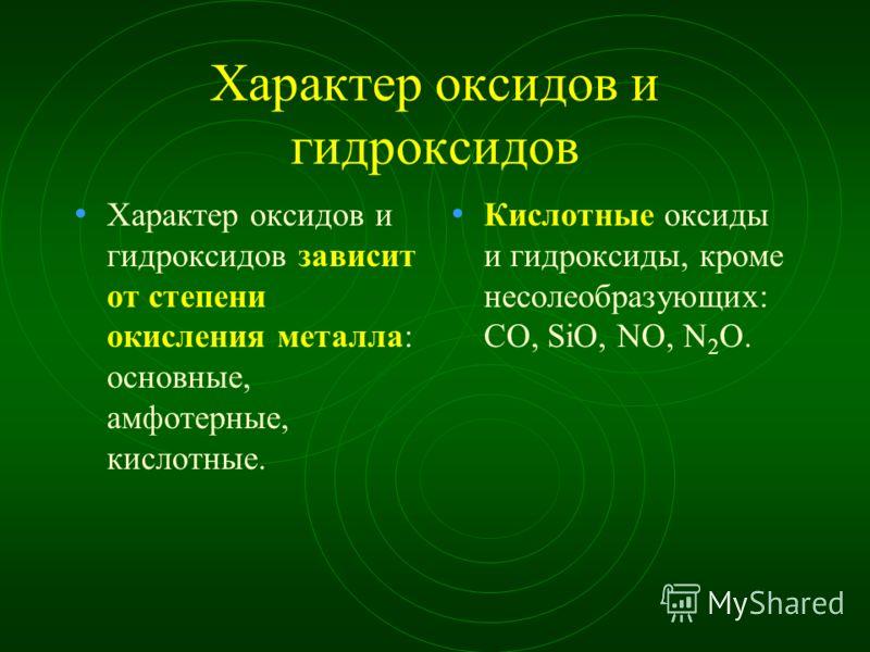 Характер оксидов и гидроксидов Характер оксидов и гидроксидов зависит от степени окисления металла: основные, амфотерные, кислотные. Кислотные оксиды и гидроксиды, кроме несолеобразующих: СО, SiO, NO, N 2 O.