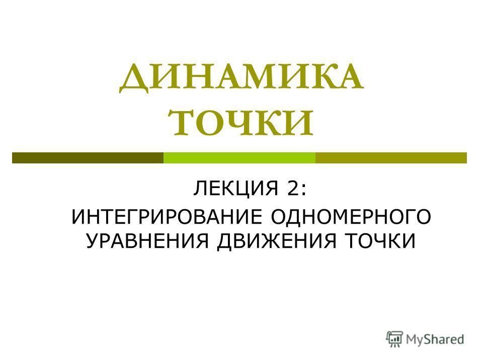 ДИНАМИКА ТОЧКИ ЛЕКЦИЯ 2: ИНТЕГРИРОВАНИЕ ОДНОМЕРНОГО УРАВНЕНИЯ ДВИЖЕНИЯ ТОЧКИ