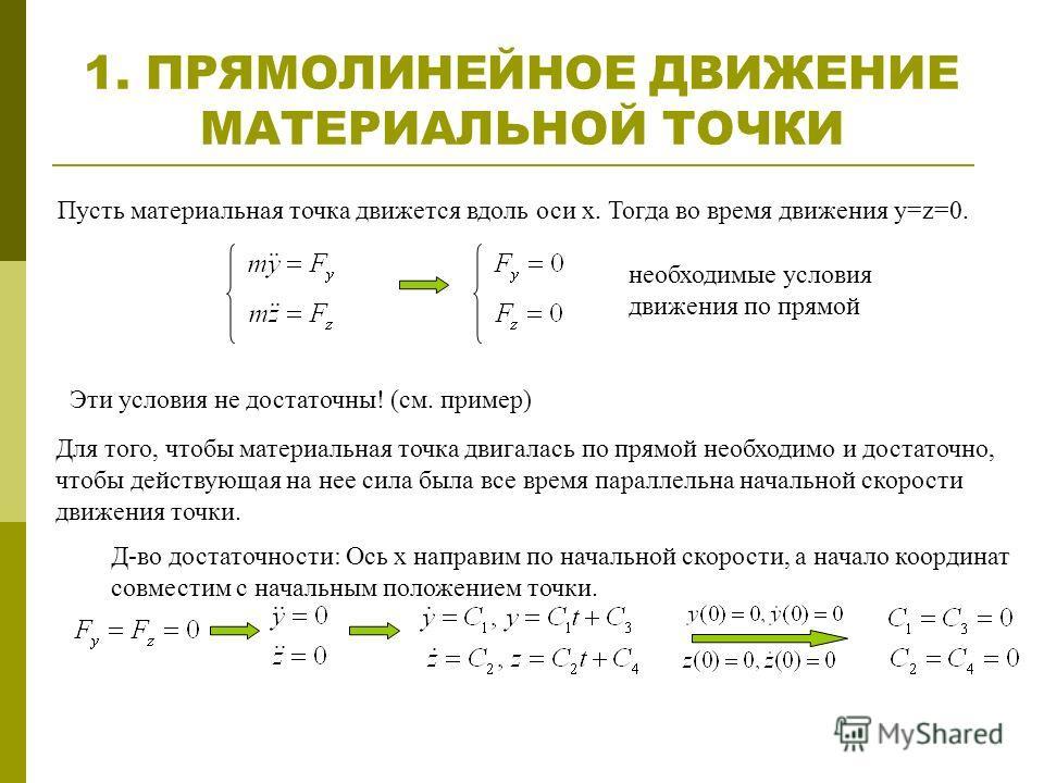 1. ПРЯМОЛИНЕЙНОЕ ДВИЖЕНИЕ МАТЕРИАЛЬНОЙ ТОЧКИ Пусть материальная точка движется вдоль оси x. Тогда во время движения y=z=0. необходимые условия движения по прямой Эти условия не достаточны! (см. пример) Для того, чтобы материальная точка двигалась по