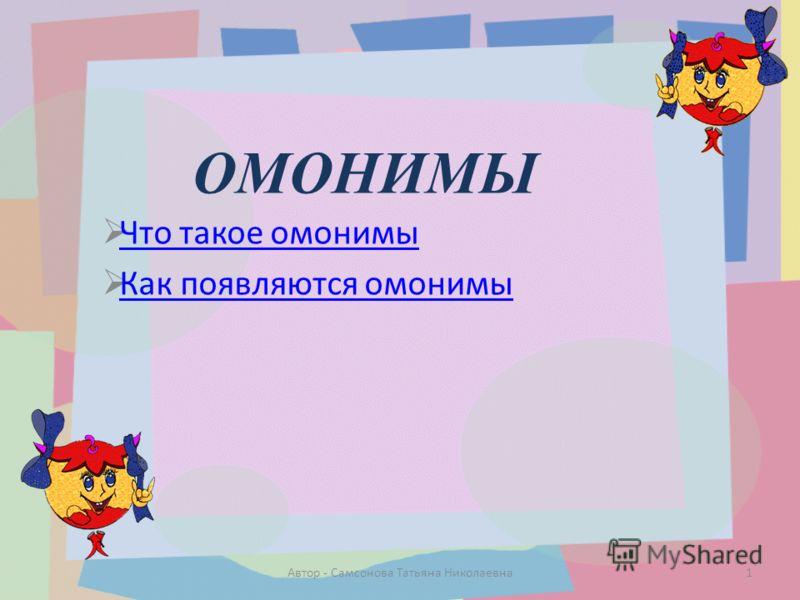 ОМОНИМЫ Что такое омонимы Как появляются омонимы 1Автор - Самсонова Татьяна Николаевна