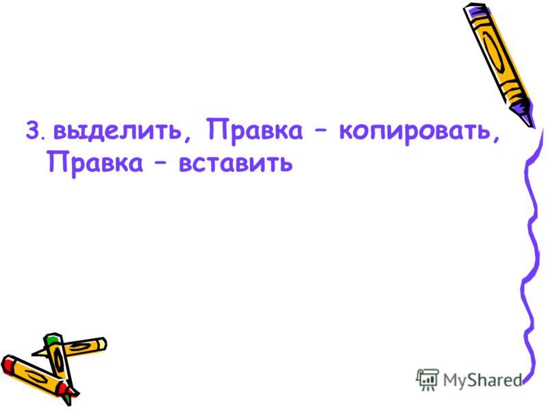2.выделить, ПК – копировать, ПК - вставить