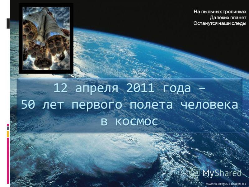 На пыльных тропинках Далёких планет Останутся наши следы 12 апреля 2011 года – 50 лет первого полета человека в космос