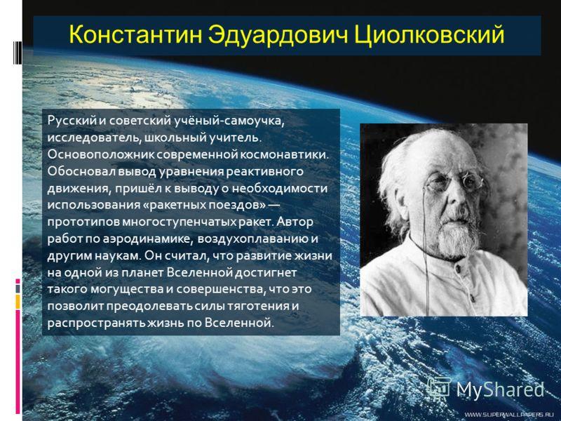 Константин Эдуардович Циолковский Русский и советский учёный-самоучка, исследователь, школьный учитель. Основоположник современной космонавтики. Обосновал вывод уравнения реактивного движения, пришёл к выводу о необходимости использования «ракетных п