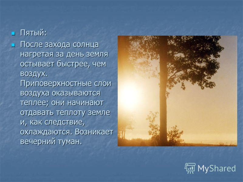 Пятый: Пятый: После захода солнца нагретая за день земля остывает быстрее, чем воздух. Приповерхностные слои воздуха оказываются теплее; они начинают отдавать теплоту земле и, как следствие, охлаждаются. Возникает вечерний туман. После захода солнца