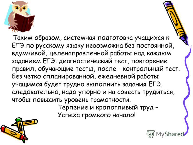 Таким образом, системная подготовка учащихся к ЕГЭ по русскому языку невозможна без постоянной, вдумчивой, целенаправленной работы над каждым заданием ЕГЭ: диагностический тест, повторение правил, обучающие тесты, после - контрольный тест. Без четко