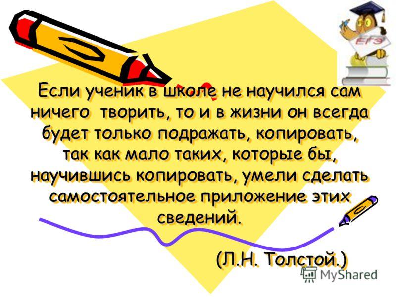 Если ученик в школе не научился сам ничего творить, то и в жизни он всегда будет только подражать, копировать, так как мало таких, которые бы, научившись копировать, умели сделать самостоятельное приложение этих сведений. (Л.Н. Толстой.)