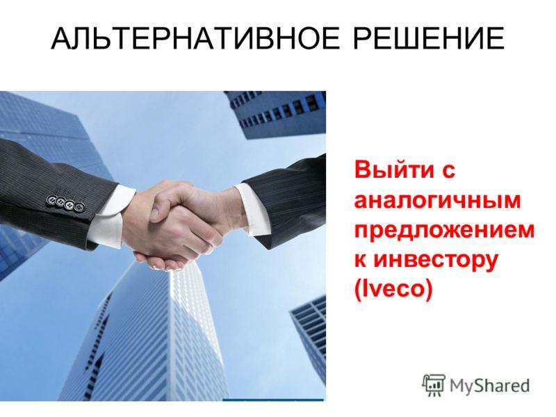 АЛЬТЕРНАТИВНОЕ РЕШЕНИЕ Выйти с аналогичным предложением к инвестору (Iveco)