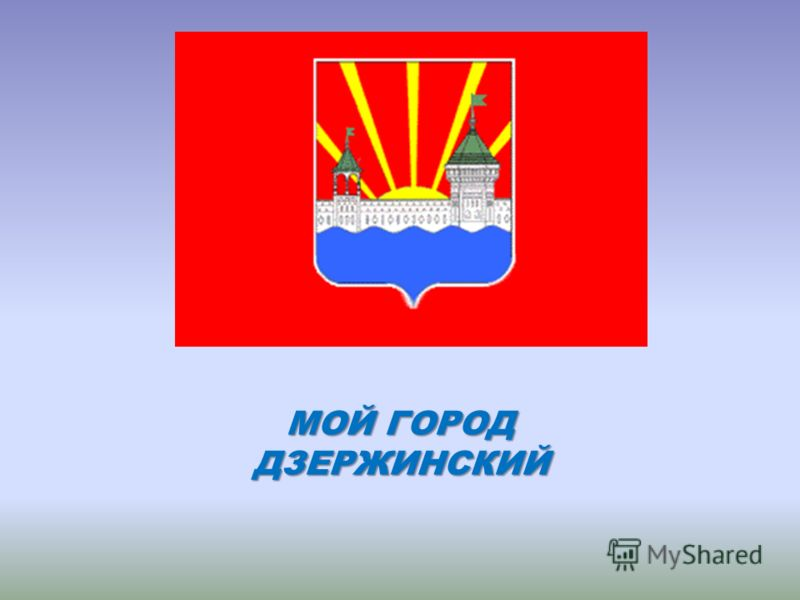 МОЙ ГОРОД ДЗЕРЖИНСКИЙ