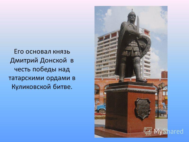 Его основал князь Дмитрий Донской в честь победы над татарскими ордами в Куликовской битве.