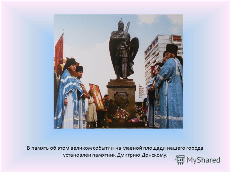 В память об этом великом событии на главной площади нашего города установлен памятник Дмитрию Донскому.