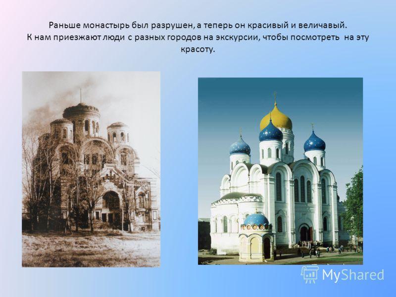 Раньше монастырь был разрушен, а теперь он красивый и величавый. К нам приезжают люди с разных городов на экскурсии, чтобы посмотреть на эту красоту.