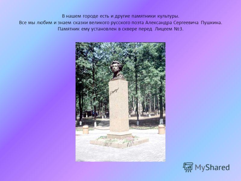 В нашем городе есть и другие памятники культуры. Все мы любим и знаем сказки великого русского поэта Александра Сергеевича Пушкина. Памятник ему установлен в сквере перед Лицеем 3.