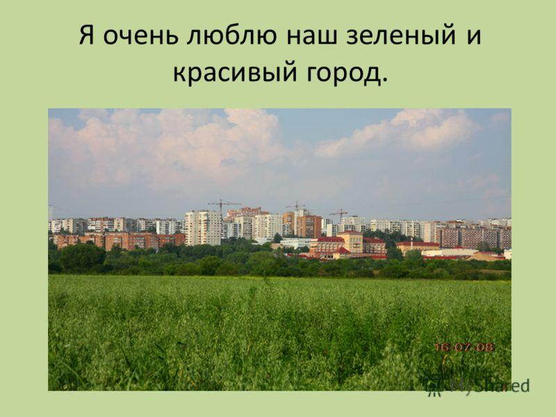 Я очень люблю наш зеленый и красивый город.
