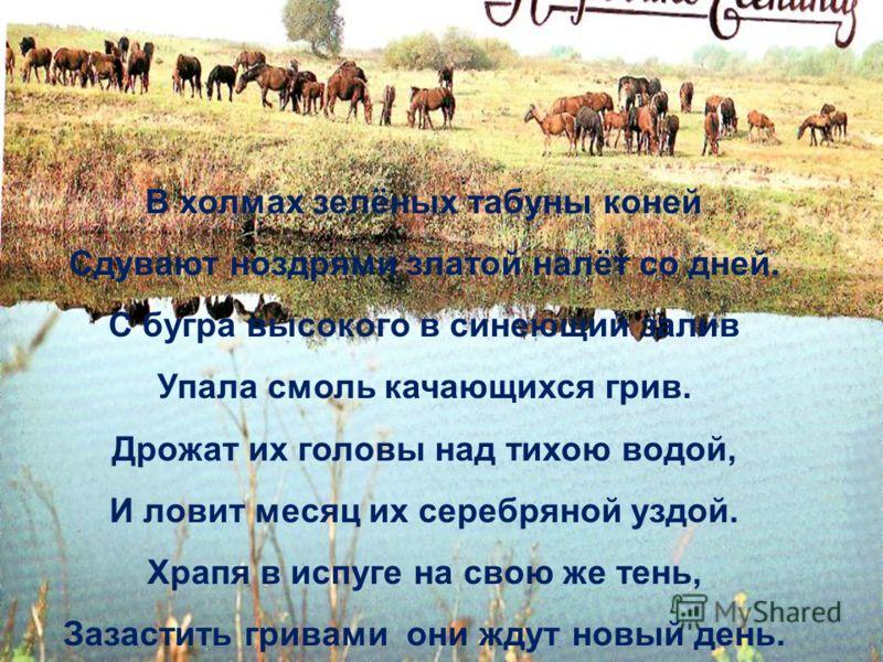 В холмах зелёных табуны коней Сдувают ноздрями златой налёт со дней. С бугра высокого в синеющий залив Упала смоль качающихся грив. Дрожат их головы над тихою водой, И ловит месяц их серебряной уздой. Храпя в испуге на свою же тень, Зазастить гривами