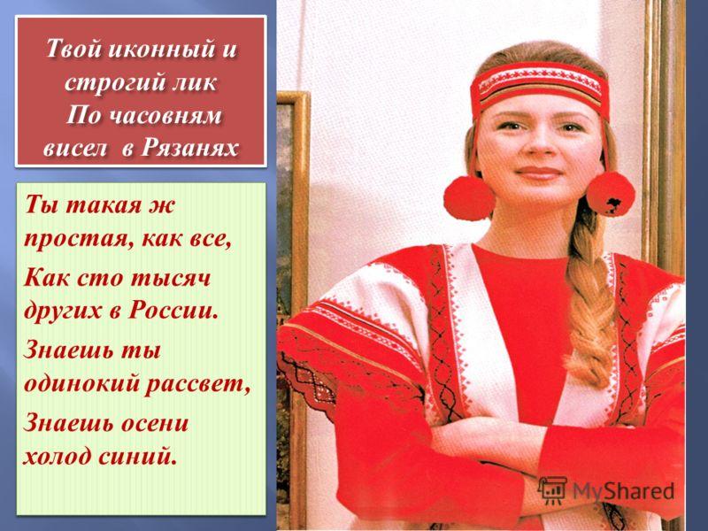 Твой иконный и строгий лик По часовням висел в Рязанях Ты такая ж простая, как все, Как сто тысяч других в России. Знаешь ты одинокий рассвет, Знаешь осени холод синий. Ты такая ж простая, как все, Как сто тысяч других в России. Знаешь ты одинокий ра